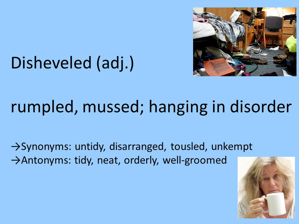 Disheveled (adj.) rumpled, mussed; hanging in disorder →Synonyms: untidy, disarranged, tousled, unkempt →Antonyms: tidy, neat, orderly, well-groomed