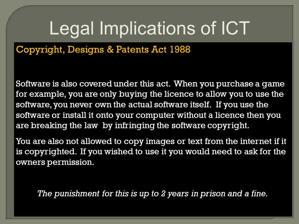 Legal Implications of ICT Copyright, Designs & Patents Act 1988 Software is also covered under this act.