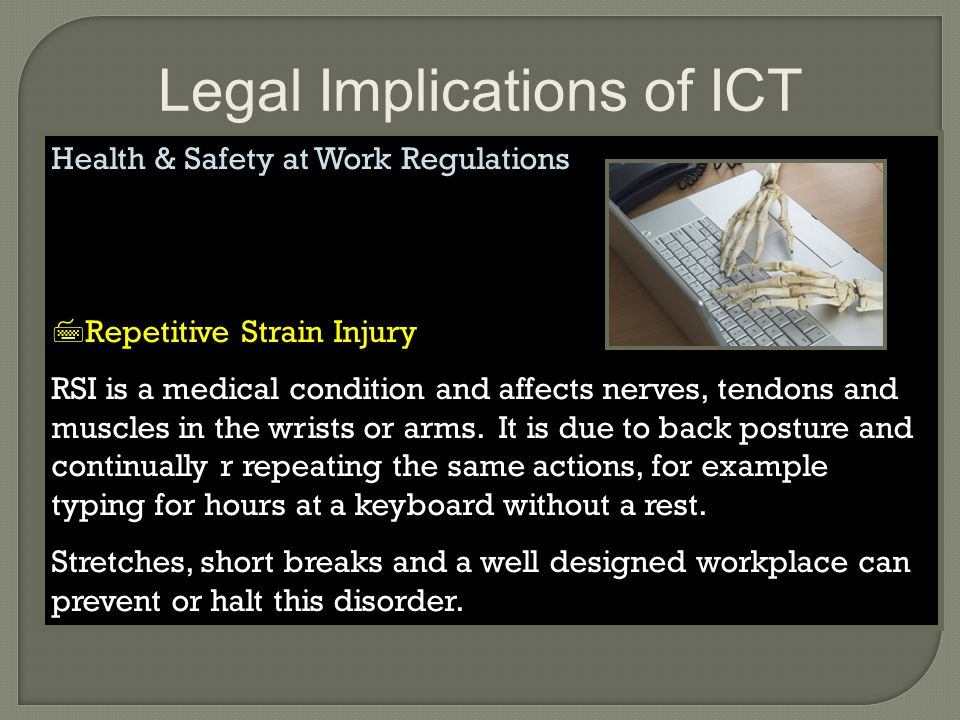 Legal Implications of ICT Health & Safety at Work Regulations  Repetitive Strain Injury RSI is a medical condition and affects nerves, tendons and muscles in the wrists or arms.