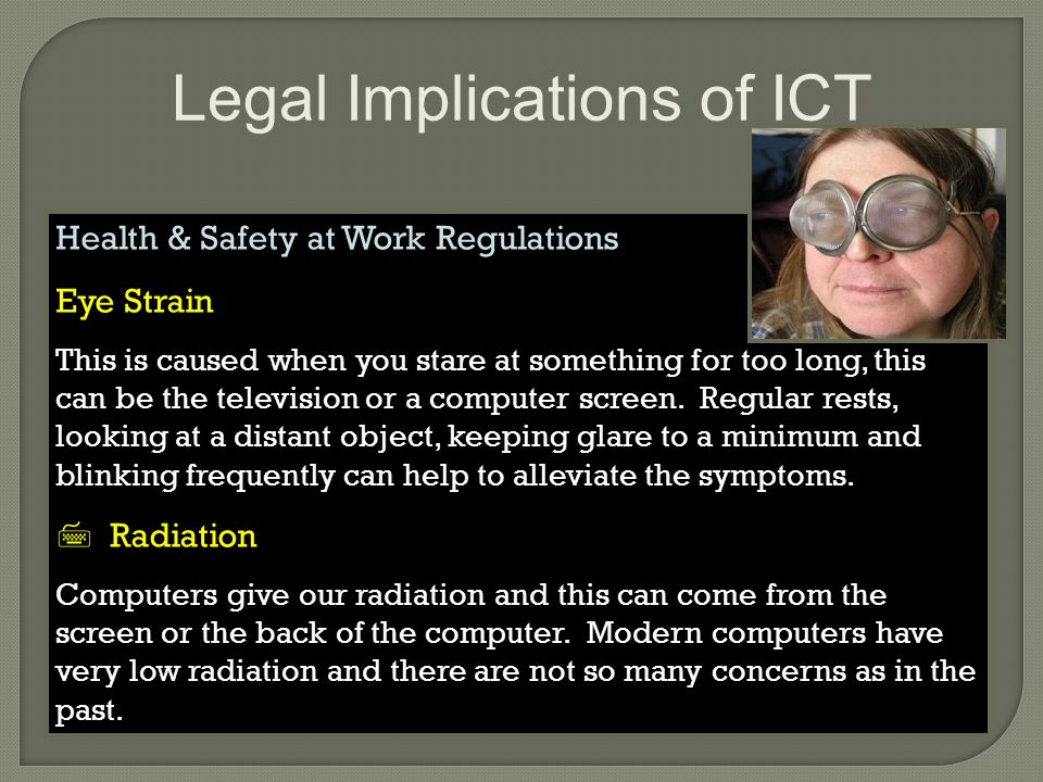 Legal Implications of ICT Health & Safety at Work Regulations Eye Strain This is caused when you stare at something for too long, this can be the television or a computer screen.