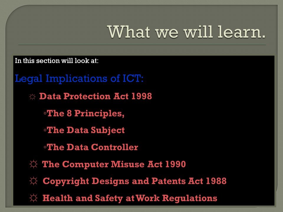 In this section will look at: Legal Implications of ICT: ☼ Data Protection Act 1998 ◦ The 8 Principles, ◦ The Data Subject ◦ The Data Controller ☼ The Computer Misuse Act 1990 ☼ Copyright Designs and Patents Act 1988 ☼ Health and Safety at Work Regulations