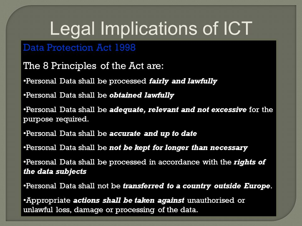 Legal Implications of ICT Data Protection Act 1998 The 8 Principles of the Act are: Personal Data shall be processed fairly and lawfully Personal Data shall be obtained lawfully Personal Data shall be adequate, relevant and not excessive for the purpose required.
