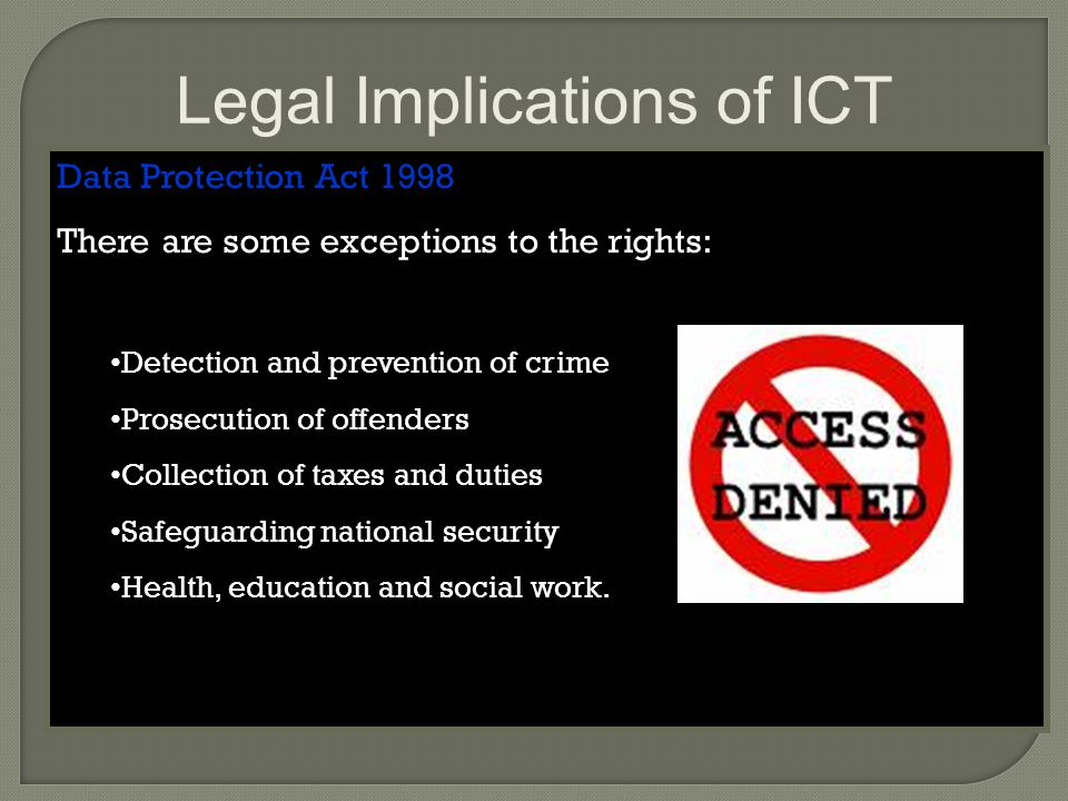 Legal Implications of ICT Data Protection Act 1998 There are some exceptions to the rights: Detection and prevention of crime Prosecution of offenders Collection of taxes and duties Safeguarding national security Health, education and social work.
