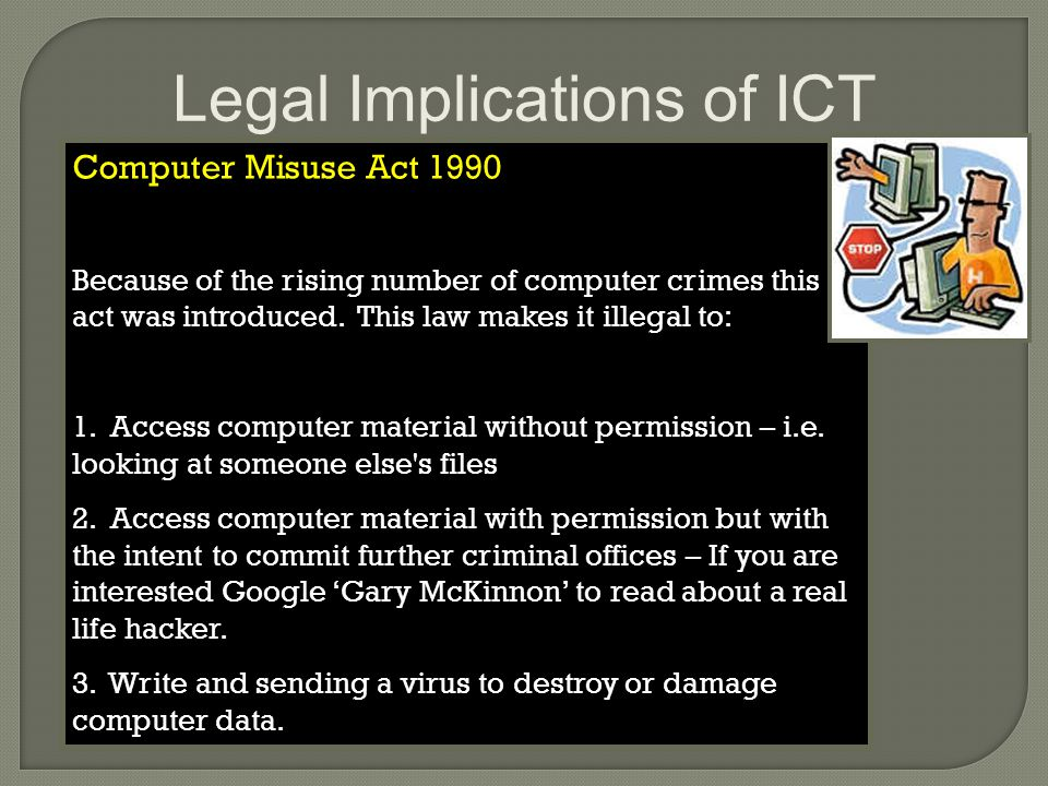 Legal Implications of ICT Computer Misuse Act 1990 Because of the rising number of computer crimes this act was introduced.