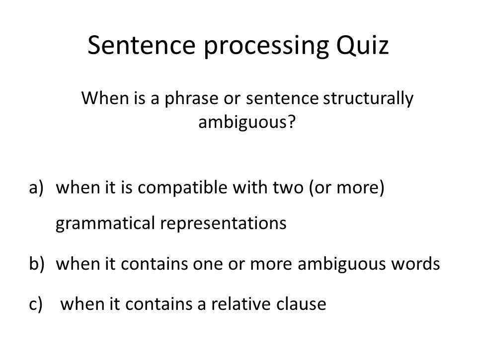 Sentence processing Quiz When is a phrase or sentence structurally ambiguous.
