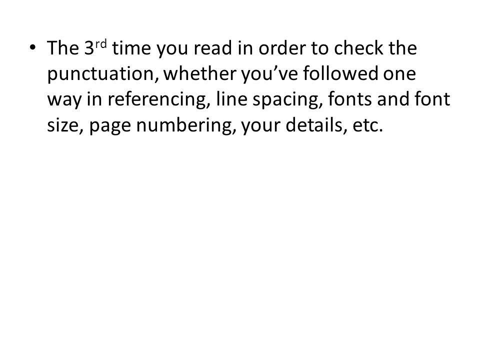 The 3 rd time you read in order to check the punctuation, whether you've followed one way in referencing, line spacing, fonts and font size, page numbering, your details, etc.