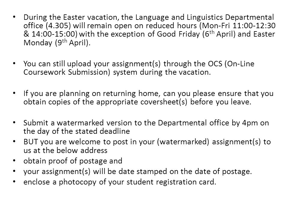 During the Easter vacation, the Language and Linguistics Departmental office (4.305) will remain open on reduced hours (Mon-Fri 11:00-12:30 & 14:00-15:00) with the exception of Good Friday (6 th April) and Easter Monday (9 th April).