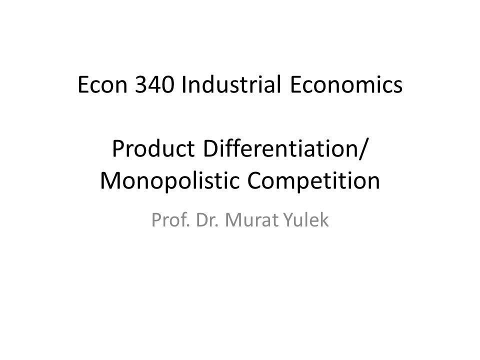 Econ 340 Industrial Economics Product Differentiation/ Monopolistic Competition Prof.