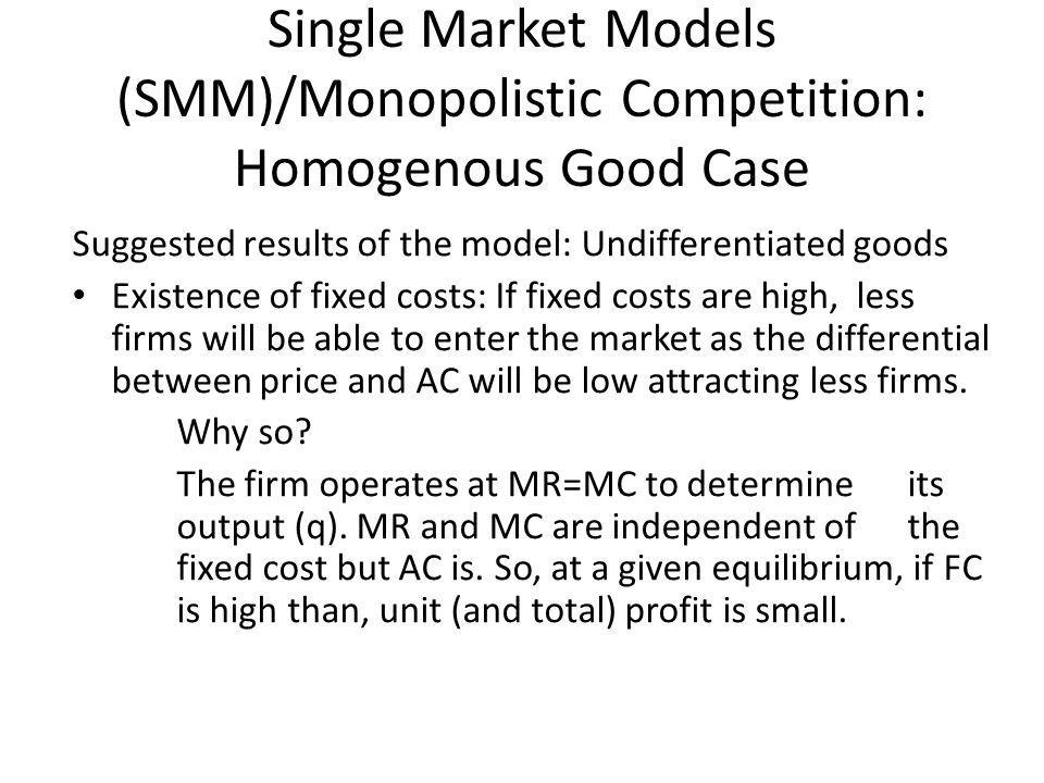 Single Market Models (SMM)/Monopolistic Competition: Homogenous Good Case Suggested results of the model: Undifferentiated goods Existence of fixed costs: If fixed costs are high, less firms will be able to enter the market as the differential between price and AC will be low attracting less firms.