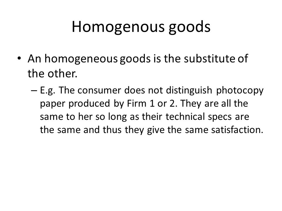 Homogenous goods An homogeneous goods is the substitute of the other.
