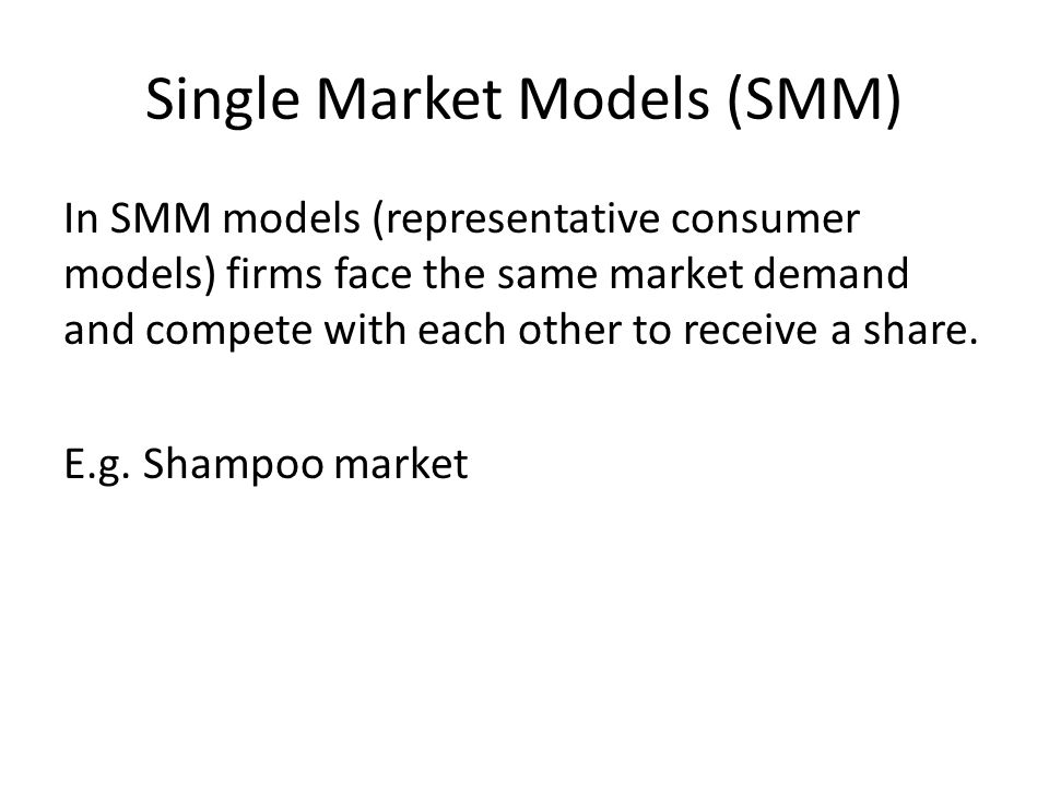 Single Market Models (SMM) In SMM models (representative consumer models) firms face the same market demand and compete with each other to receive a share.