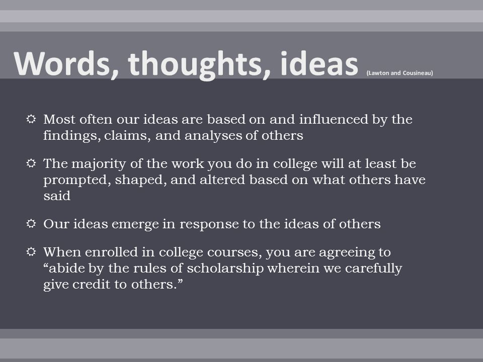  Most often our ideas are based on and influenced by the findings, claims, and analyses of others  The majority of the work you do in college will at least be prompted, shaped, and altered based on what others have said  Our ideas emerge in response to the ideas of others  When enrolled in college courses, you are agreeing to abide by the rules of scholarship wherein we carefully give credit to others.