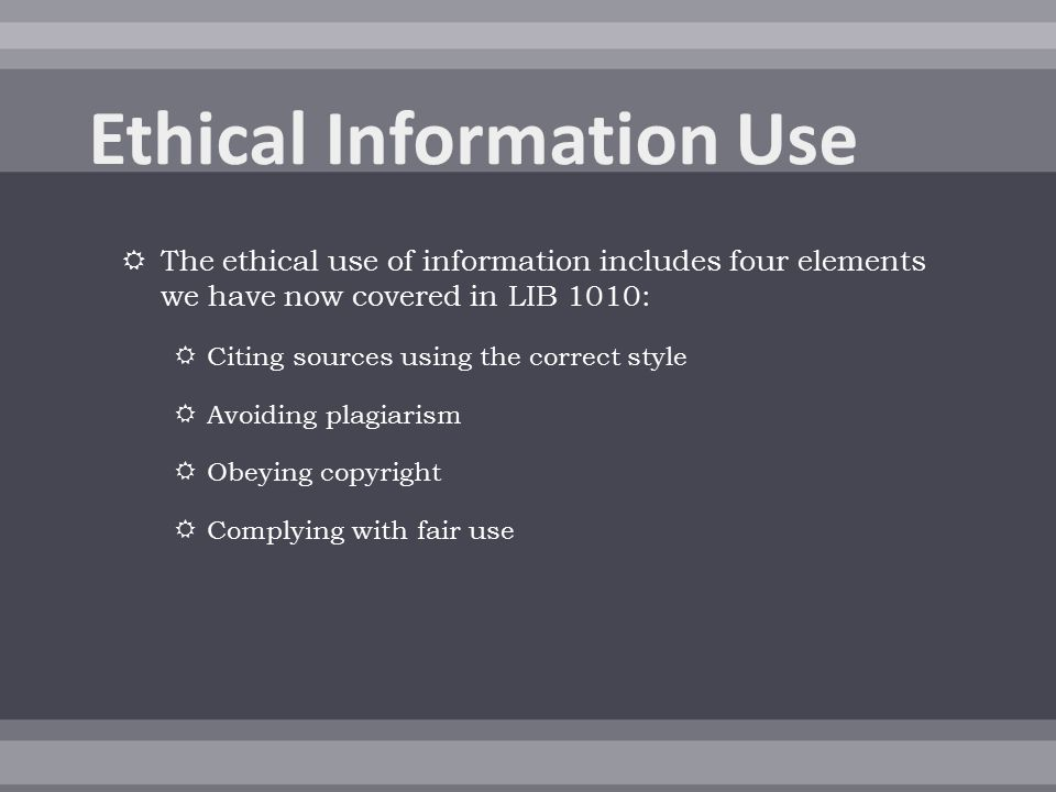  The ethical use of information includes four elements we have now covered in LIB 1010:  Citing sources using the correct style  Avoiding plagiarism  Obeying copyright  Complying with fair use