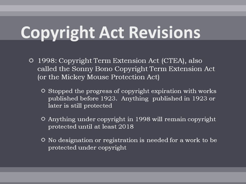  1998: Copyright Term Extension Act (CTEA), also called the Sonny Bono Copyright Term Extension Act (or the Mickey Mouse Protection Act)  Stopped the progress of copyright expiration with works published before 1923.