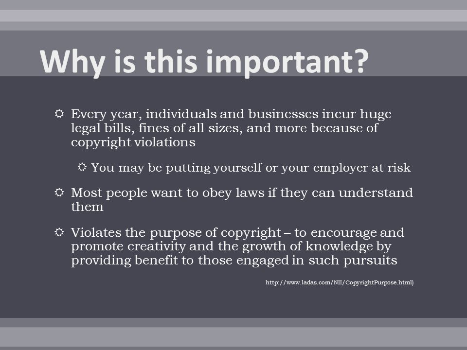  Every year, individuals and businesses incur huge legal bills, fines of all sizes, and more because of copyright violations  You may be putting yourself or your employer at risk  Most people want to obey laws if they can understand them  Violates the purpose of copyright – to encourage and promote creativity and the growth of knowledge by providing benefit to those engaged in such pursuits http://www.ladas.com/NII/CopyrightPurpose.html)