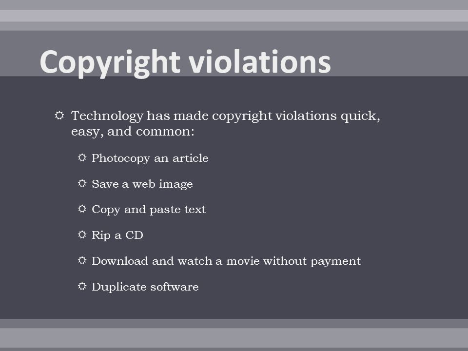  Technology has made copyright violations quick, easy, and common:  Photocopy an article  Save a web image  Copy and paste text  Rip a CD  Download and watch a movie without payment  Duplicate software