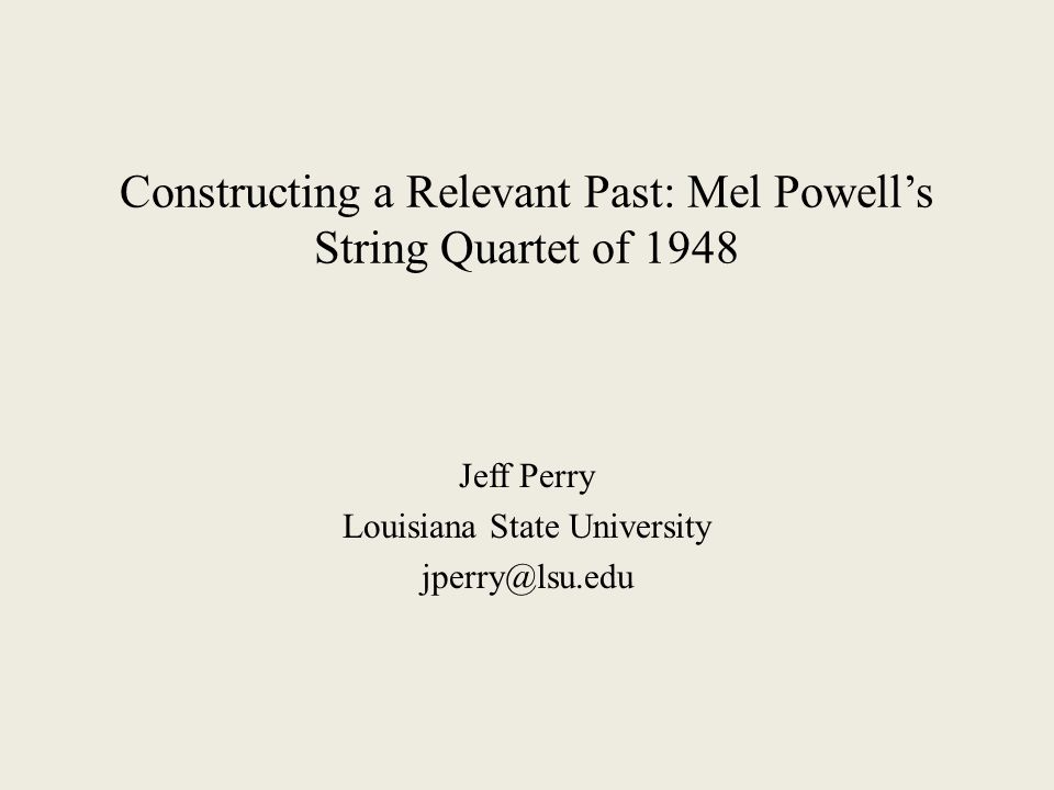 Constructing a Relevant Past: Mel Powell's String Quartet of 1948 Jeff Perry Louisiana State University jperry@lsu.edu