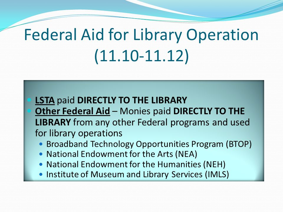 Federal Aid for Library Operation (11.10-11.12) LSTA paid DIRECTLY TO THE LIBRARY Other Federal Aid – Monies paid DIRECTLY TO THE LIBRARY from any other Federal programs and used for library operations Broadband Technology Opportunities Program (BTOP) National Endowment for the Arts (NEA) National Endowment for the Humanities (NEH) Institute of Museum and Library Services (IMLS)