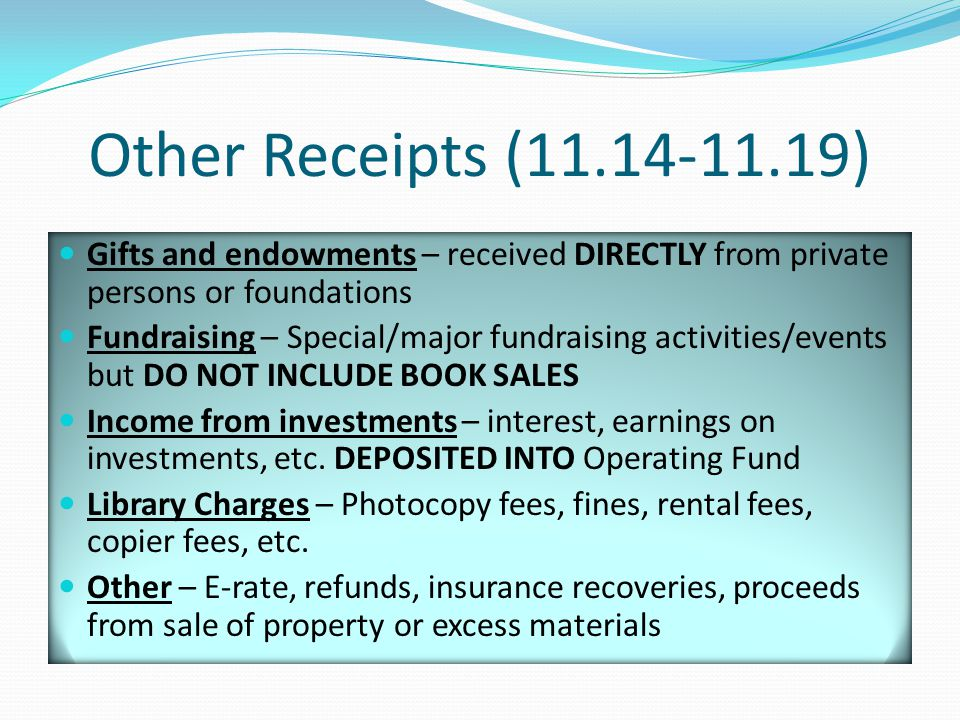 Other Receipts (11.14-11.19) Gifts and endowments – received DIRECTLY from private persons or foundations Fundraising – Special/major fundraising activities/events but DO NOT INCLUDE BOOK SALES Income from investments – interest, earnings on investments, etc.