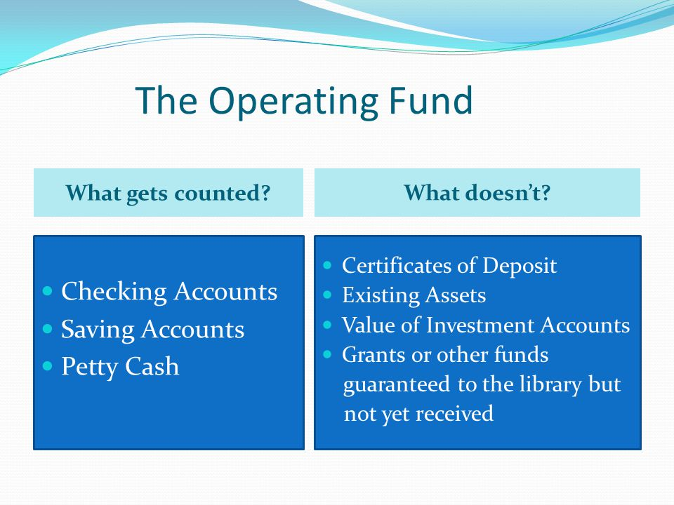 The Operating Fund Checking Accounts Saving Accounts Petty Cash Certificates of Deposit Existing Assets Value of Investment Accounts Grants or other funds guaranteed to the library but not yet received What doesn't.