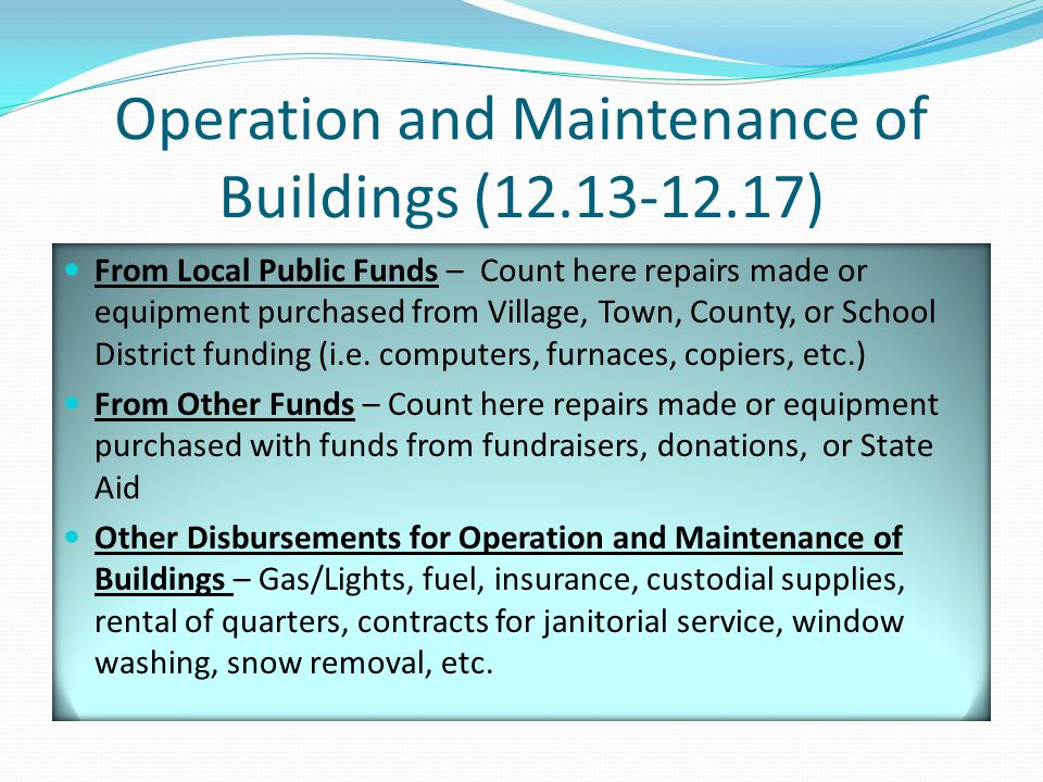 Operation and Maintenance of Buildings (12.13-12.17) From Local Public Funds – Count here repairs made or equipment purchased from Village, Town, County, or School District funding (i.e.