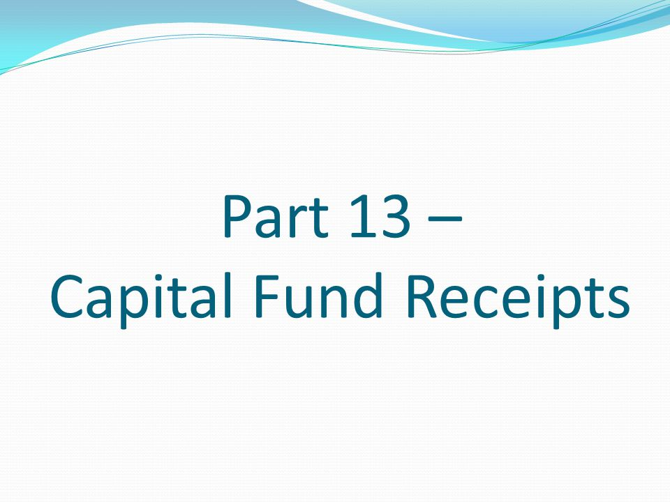 Part 13 – Capital Fund Receipts