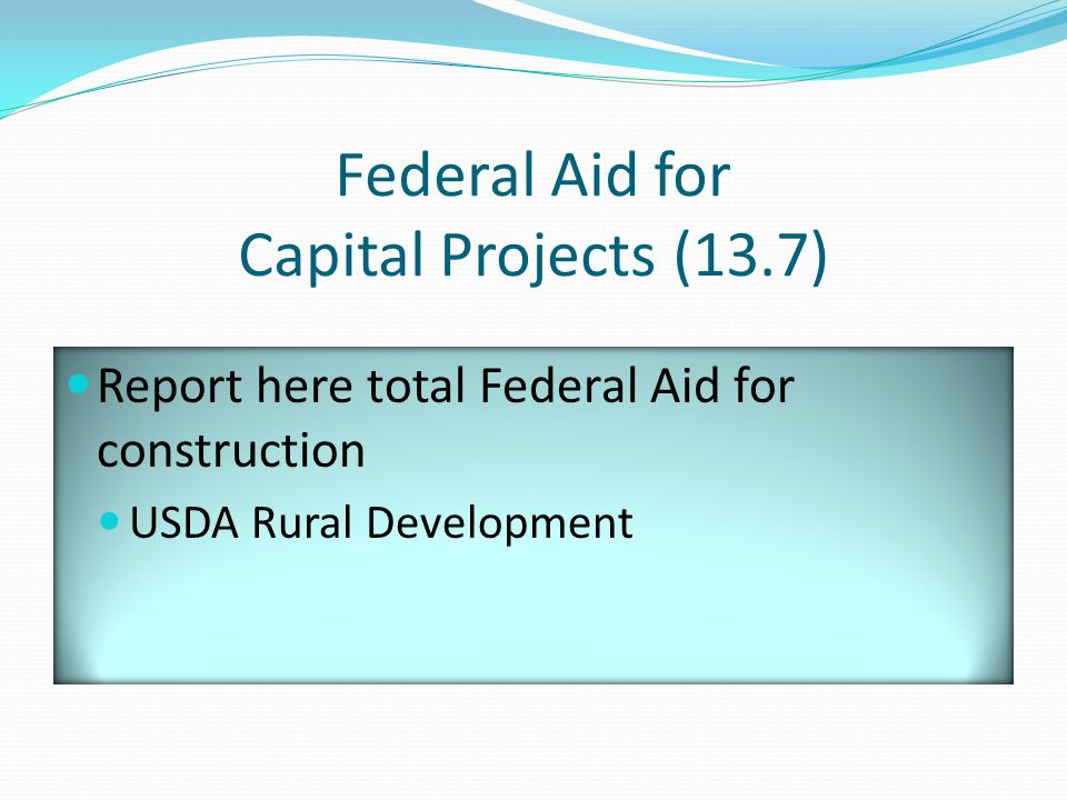 Federal Aid for Capital Projects (13.7) Report here total Federal Aid for construction USDA Rural Development