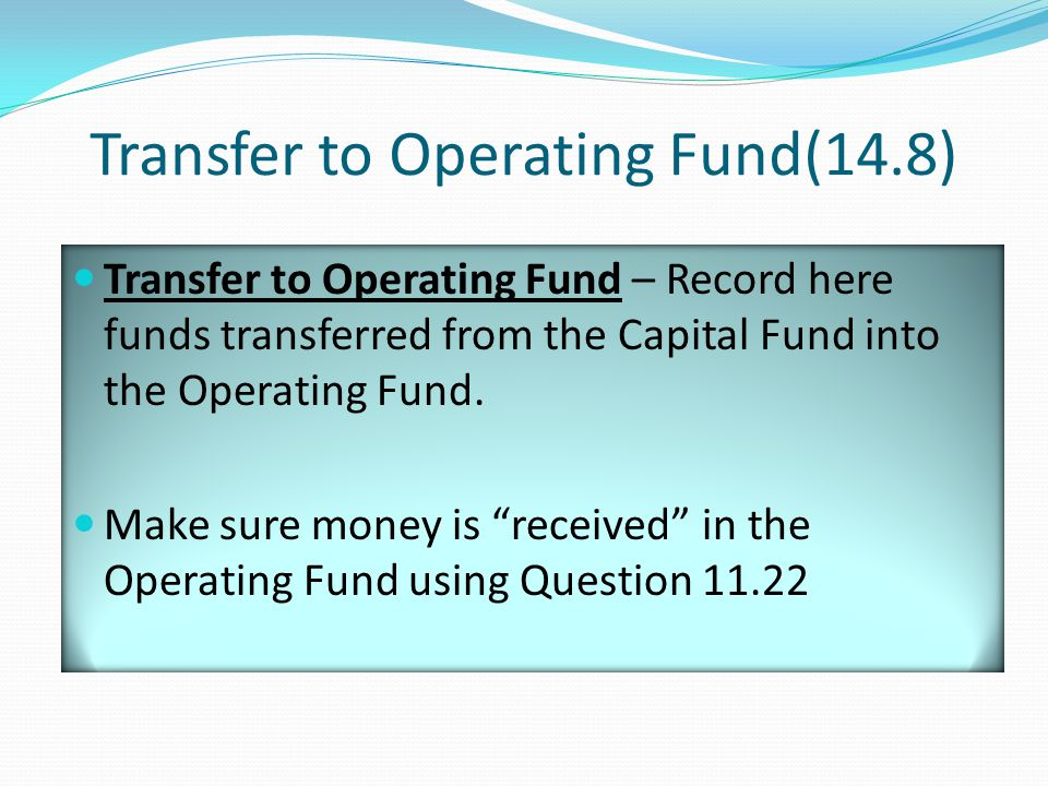 Transfer to Operating Fund(14.8) Transfer to Operating Fund – Record here funds transferred from the Capital Fund into the Operating Fund.