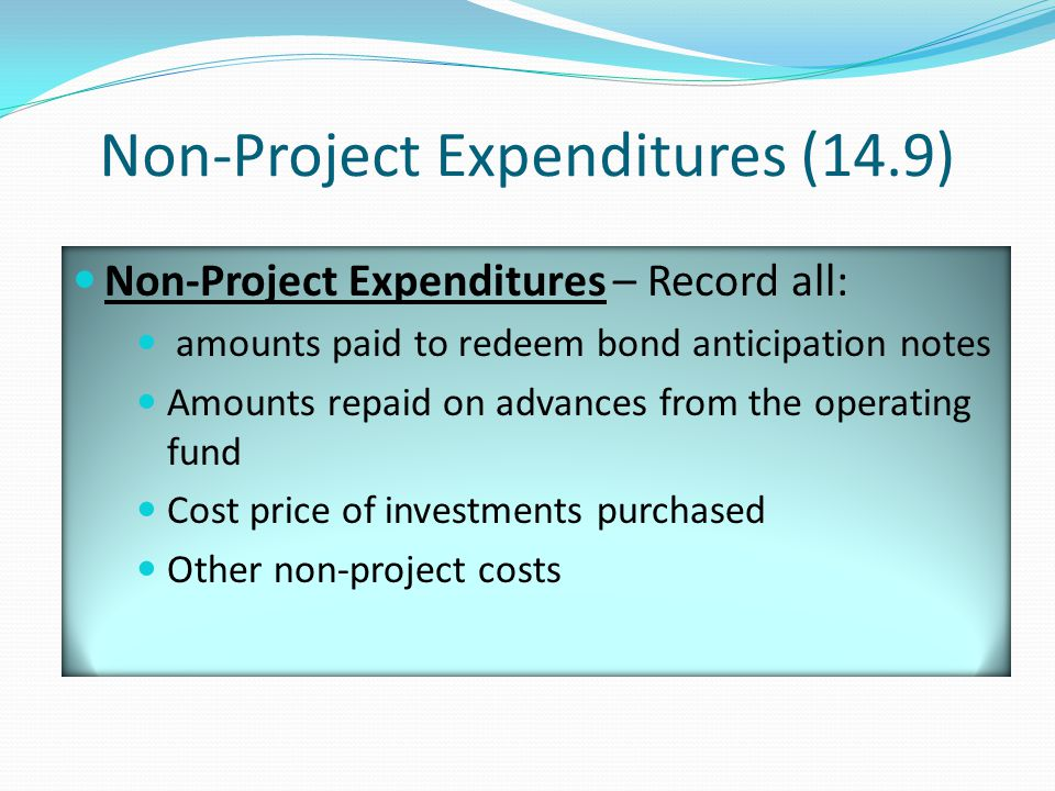 Non-Project Expenditures (14.9) Non-Project Expenditures – Record all: amounts paid to redeem bond anticipation notes Amounts repaid on advances from the operating fund Cost price of investments purchased Other non-project costs