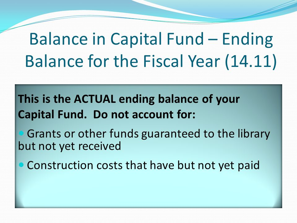 Balance in Capital Fund – Ending Balance for the Fiscal Year (14.11) This is the ACTUAL ending balance of your Capital Fund.