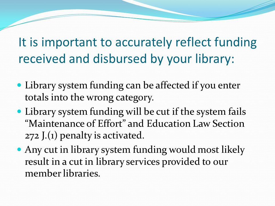 It is important to accurately reflect funding received and disbursed by your library: Library system funding can be affected if you enter totals into the wrong category.