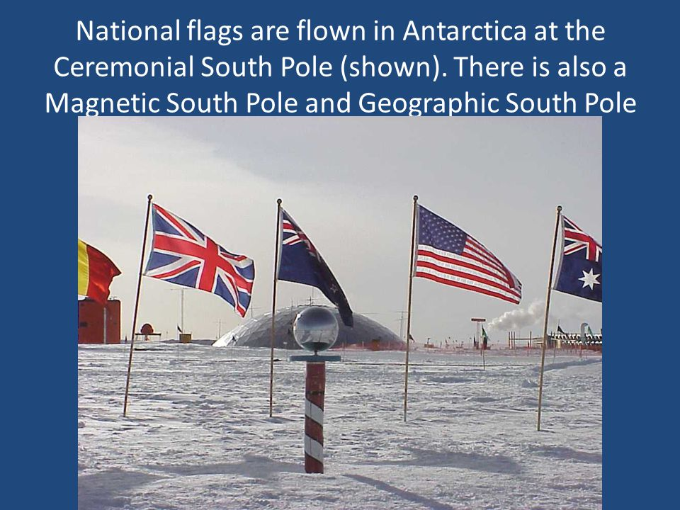National flags are flown in Antarctica at the Ceremonial South Pole (shown). There is also a Magnetic South Pole and Geographic South Pole