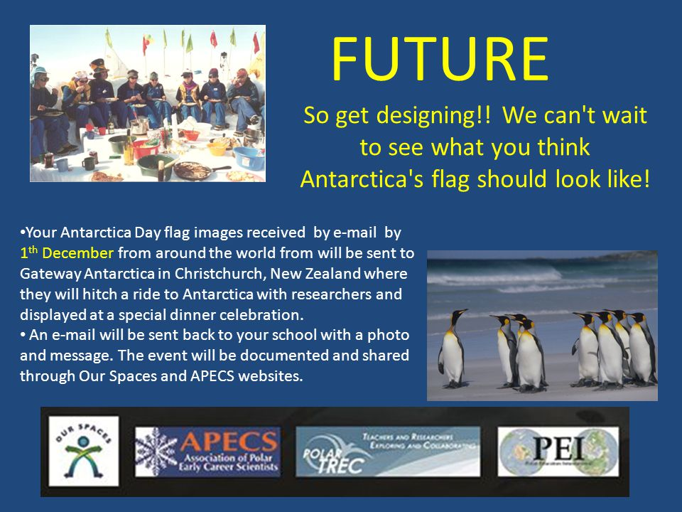 FUTURE Your Antarctica Day flag images received by e-mail by 1 th December from around the world from will be sent to Gateway Antarctica in Christchur