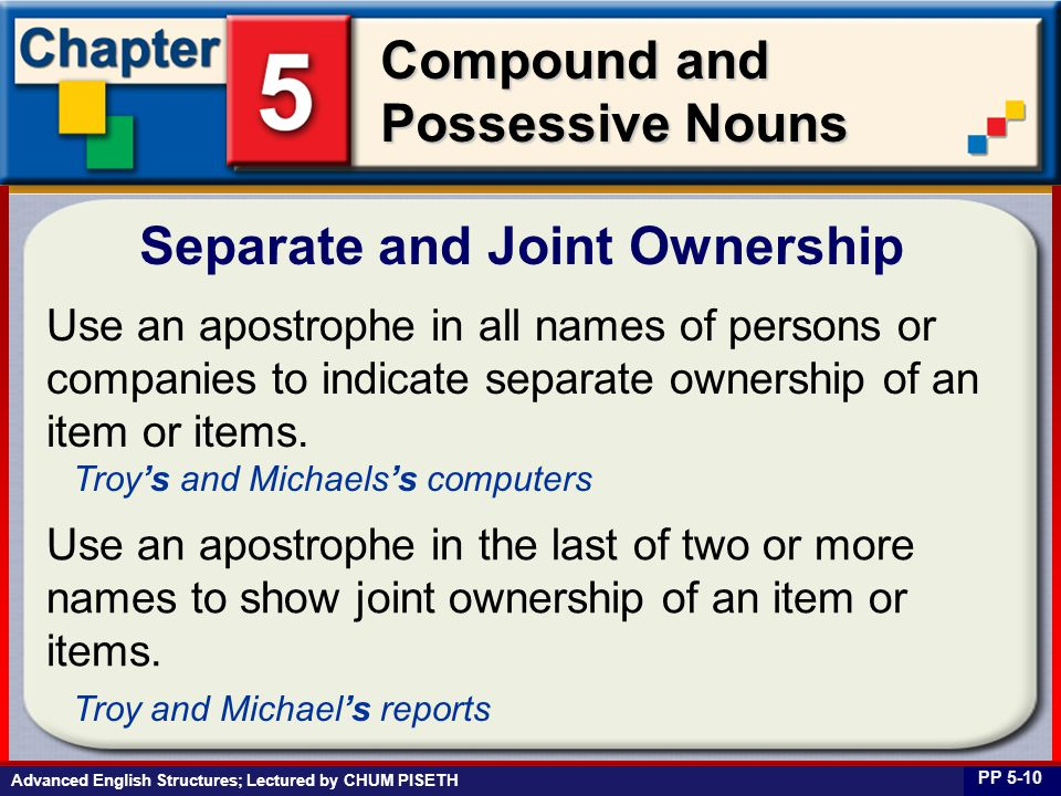 Business English at Work Compound and Possessive Nouns Separate and Joint Ownership PP 5-10 Use an apostrophe in all names of persons or companies to indicate separate ownership of an item or items.