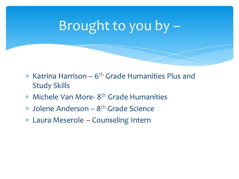  Katrina Harrison – 6 th Grade Humanities Plus and Study Skills  Michele Van More- 8 th Grade Humanities  Jolene Anderson – 8 th Grade Science  La