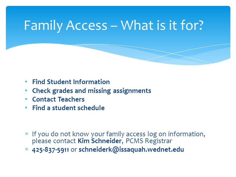 Find Student Information Check grades and missing assignments Contact Teachers Find a student schedule  If you do not know your family access log on
