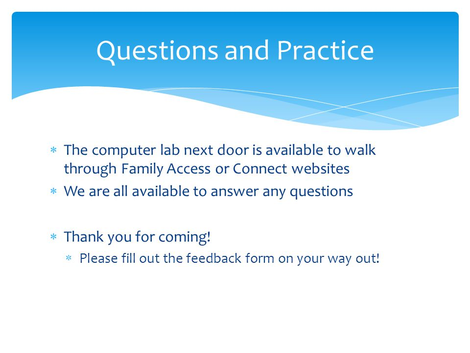 The computer lab next door is available to walk through Family Access or Connect websites  We are all available to answer any questions  Thank you