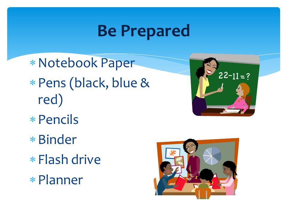 Be Prepared  Notebook Paper  Pens (black, blue & red)  Pencils  Binder  Flash drive  Planner