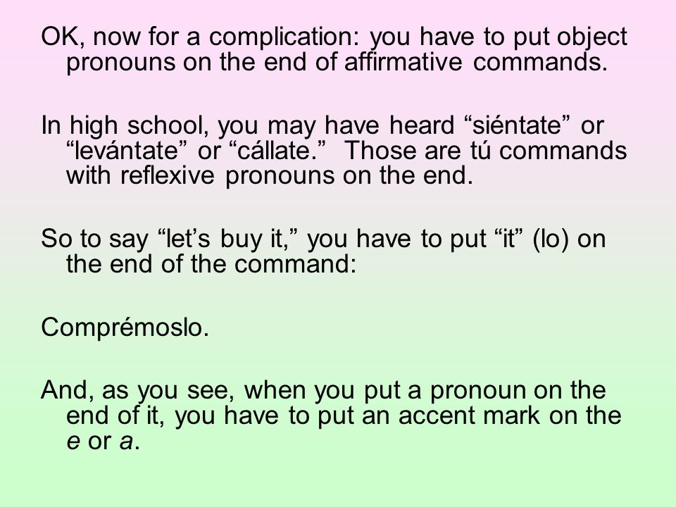 "OK, now for a complication: you have to put object pronouns on the end of affirmative commands. In high school, you may have heard ""siéntate"" or ""levá"