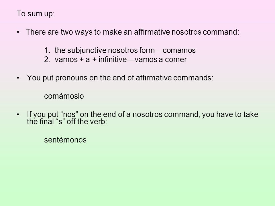 To sum up: There are two ways to make an affirmative nosotros command: 1. the subjunctive nosotros form—comamos 2. vamos + a + infinitive—vamos a come