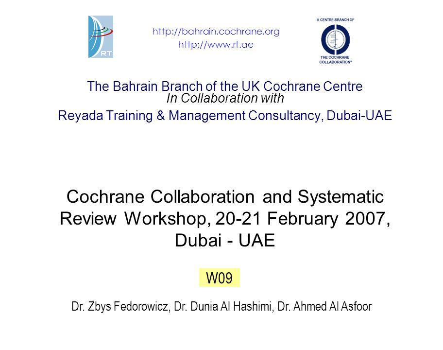 The Bahrain Branch of the UK Cochrane Centre In Collaboration with Reyada Training & Management Consultancy, Dubai-UAE Cochrane Collaboration and Systematic Review Workshop, 20-21 February 2007, Dubai - UAE Dr.