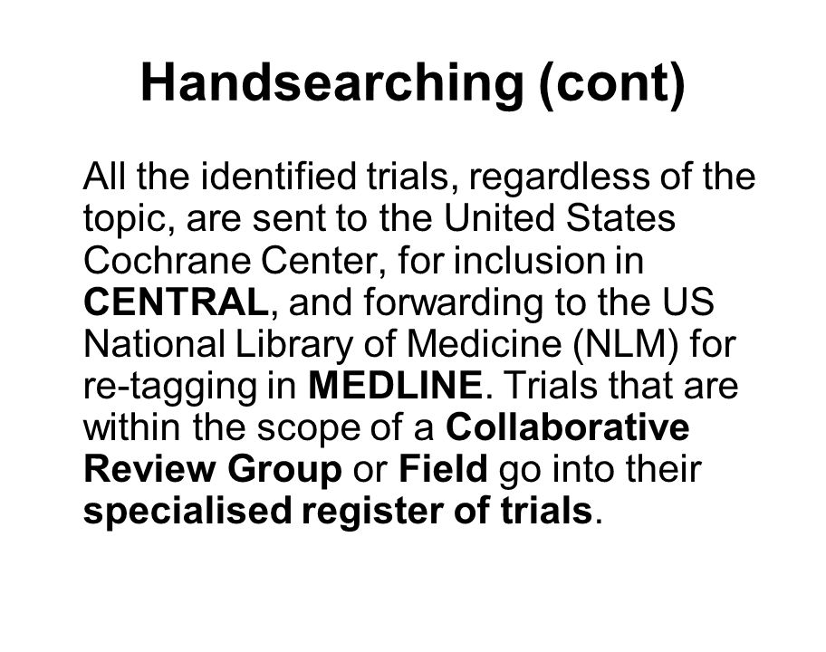 Handsearching (cont) All the identified trials, regardless of the topic, are sent to the United States Cochrane Center, for inclusion in CENTRAL, and forwarding to the US National Library of Medicine (NLM) for re-tagging in MEDLINE.