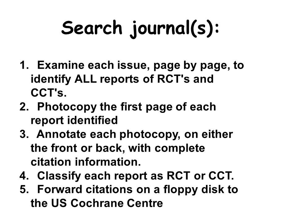 Search journal(s): 1. Examine each issue, page by page, to identify ALL reports of RCT s and CCT s.