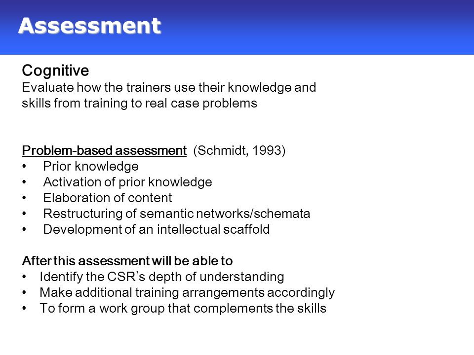 Design Solution Cognitive Evaluate how the trainers use their knowledge and skills from training to real case problems Problem-based assessment (Schmidt, 1993) Prior knowledge Activation of prior knowledge Elaboration of content Restructuring of semantic networks/schemata Development of an intellectual scaffold After this assessment will be able to Identify the CSR's depth of understanding Make additional training arrangements accordingly To form a work group that complements the skills Assessment
