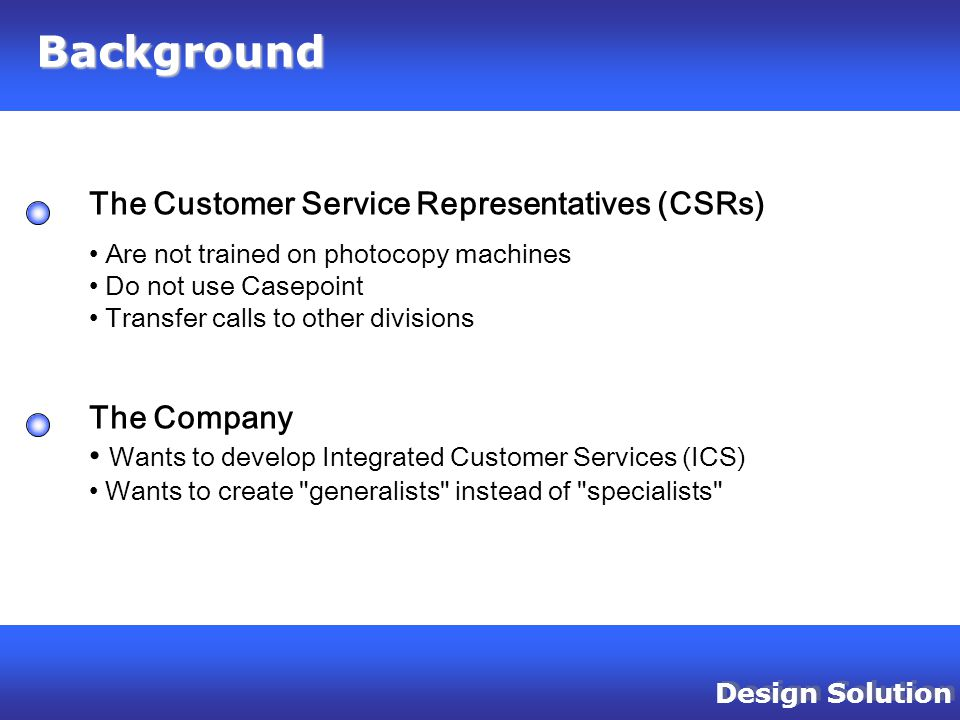 Design Solution Background The Customer Service Representatives (CSRs) Are not trained on photocopy machines Do not use Casepoint Transfer calls to other divisions The Company Wants to develop Integrated Customer Services (ICS) Wants to create generalists instead of specialists