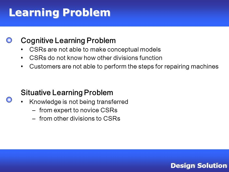 Design Solution Cognitive Learning Problem CSRs are not able to make conceptual models CSRs do not know how other divisions function Customers are not able to perform the steps for repairing machines Situative Learning Problem Knowledge is not being transferred –from expert to novice CSRs –from other divisions to CSRs Learning Problem