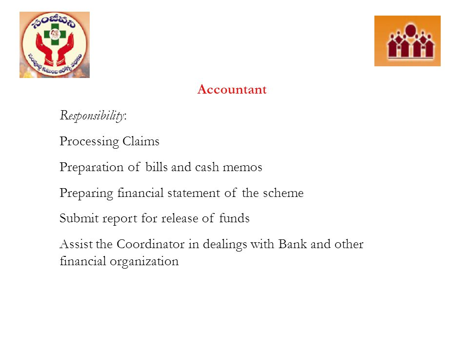 Accountant Responsibility: Processing Claims Preparation of bills and cash memos Preparing financial statement of the scheme Submit report for release