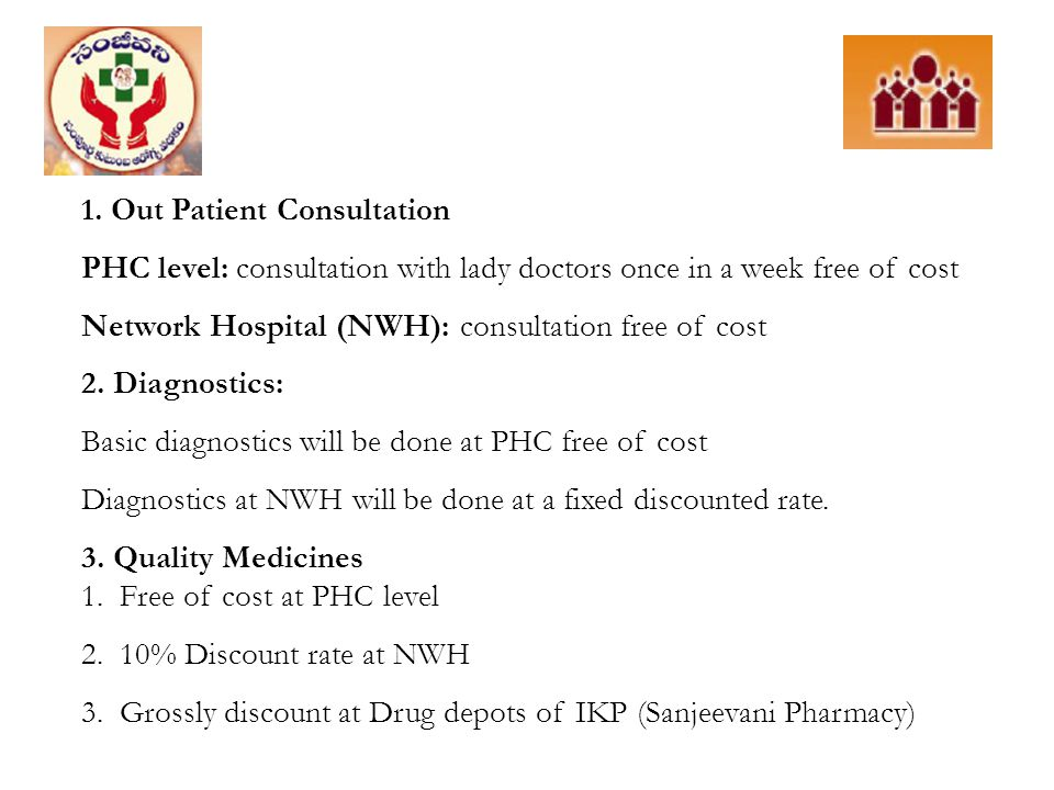1. Out Patient Consultation PHC level: consultation with lady doctors once in a week free of cost Network Hospital (NWH): consultation free of cost 2.