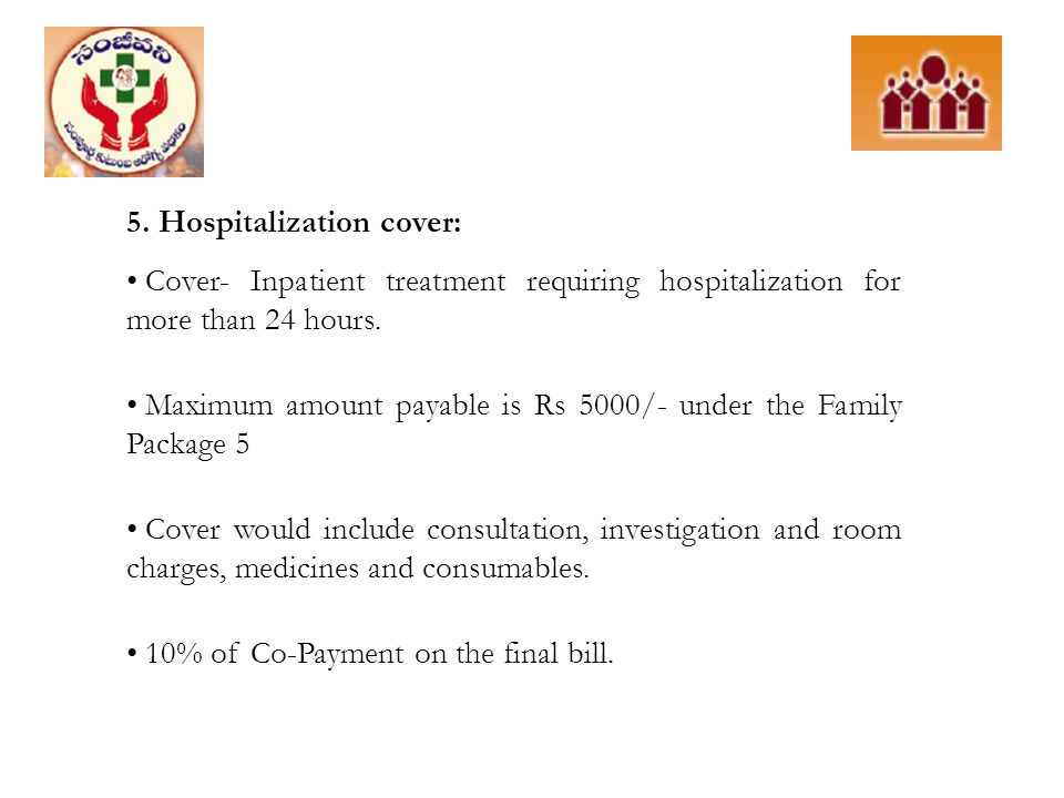 5. Hospitalization cover: Cover- Inpatient treatment requiring hospitalization for more than 24 hours. Maximum amount payable is Rs 5000/- under the F