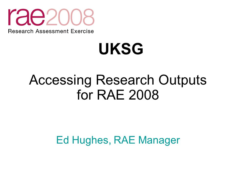 Accessing Research Outputs for RAE 2008 UKSG Ed Hughes, RAE Manager